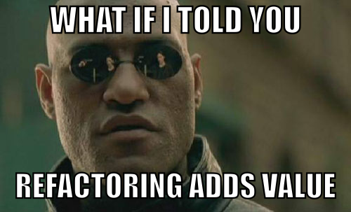 What if I told you refactoring adds value